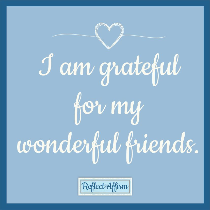 Make it a part of your routine and gratitude habit, and add this daily affirmation for friends. I am grateful for all my wonderful friends.